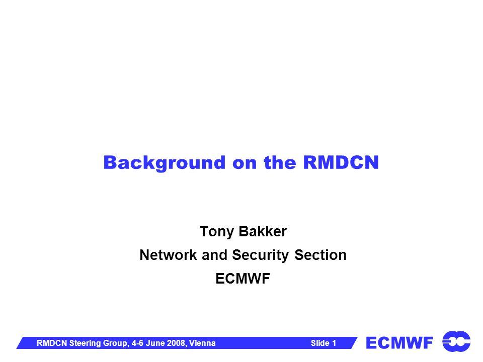 ECMWF Slide 1RMDCN Steering Group, 4-6 June 2008, Vienna Background on the RMDCN Tony Bakker Network and Security Section ECMWF