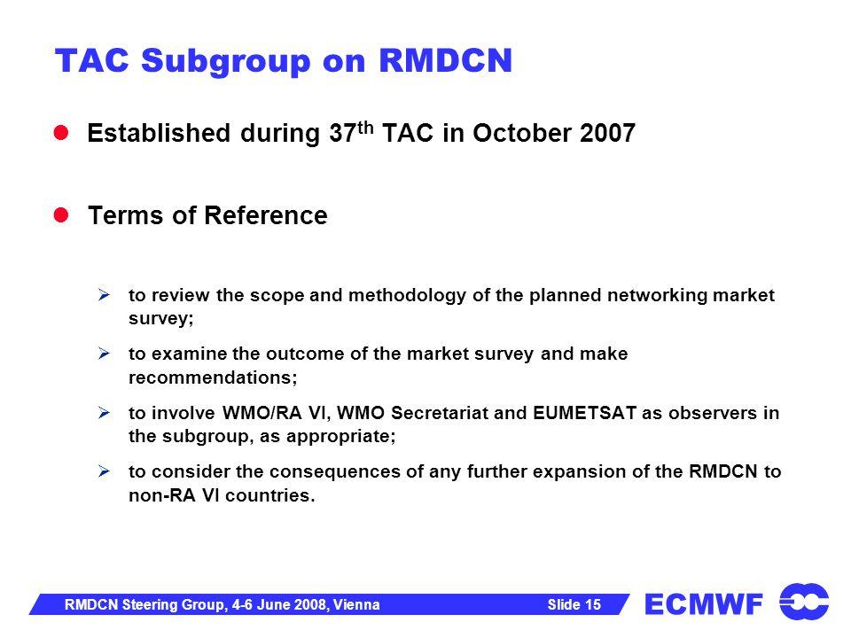 ECMWF Slide 15RMDCN Steering Group, 4-6 June 2008, Vienna TAC Subgroup on RMDCN Established during 37 th TAC in October 2007 Terms of Reference to rev