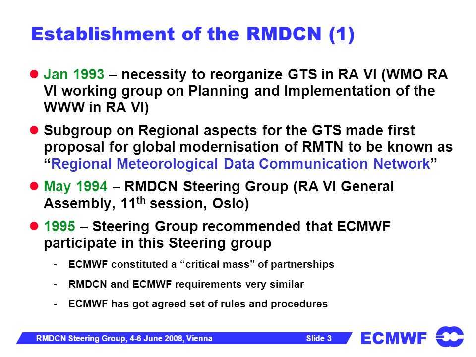 ECMWF Slide 4RMDCN Steering Group, 4-6 June 2008, Vienna Establishment of the RMDCN (2) Jul 1996 - France made a request to ECMWF Council to consider a proposal for a Joint Telecommunications Network between ECMWF and GTS in WMO RA VI Sep 1996 – 2 nd meeting RMDCN Steering Group -ECMWF to undertake procurement, implementation and operation of network -RA VI Contract Advisory Committee (CAC) to advice ECMWF -Establish a RMDCN Operation Committee (ROC) -Conclude an agreement between WMO and ECMWF Oct 1996 – ECMWF TAC established a Subgroup on RMDCN