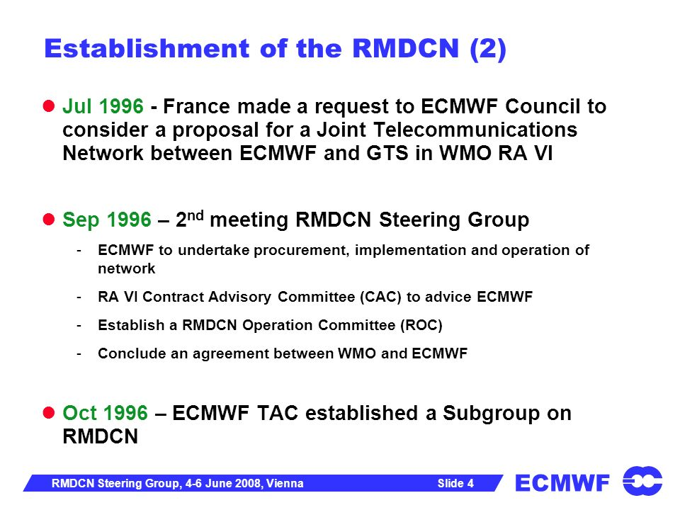 ECMWF Slide 15RMDCN Steering Group, 4-6 June 2008, Vienna TAC Subgroup on RMDCN Established during 37 th TAC in October 2007 Terms of Reference to review the scope and methodology of the planned networking market survey; to examine the outcome of the market survey and make recommendations; to involve WMO/RA VI, WMO Secretariat and EUMETSAT as observers in the subgroup, as appropriate; to consider the consequences of any further expansion of the RMDCN to non-RA VI countries.