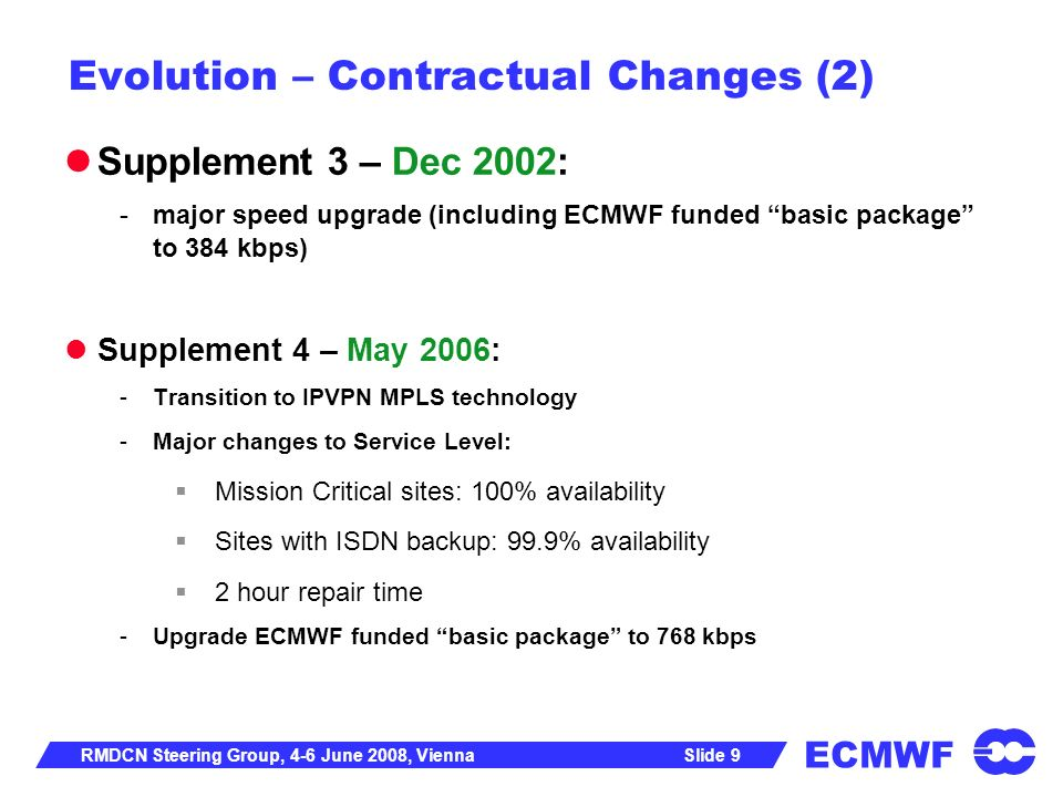 ECMWF Slide 10RMDCN Steering Group, 4-6 June 2008, Vienna Evolution – Architecture ECMWF checked regularly the status of new network architectures 2004 proposal to migrate to MPLS -Any-to-any connectivity with Class of Service concept -Doubling of the access bandwidth -Contract extension to March 2009 -Thereafter on a rolling basis for successive terms of 12 months Following signature on 8 May 2006, the implementation took 13 months and on 18 June 2007 the RMDCN was using a new IPVPN MPLS architecture Service Level 24 * 7 99.9% availability (100% for Mission Critical) 2 hour repair time