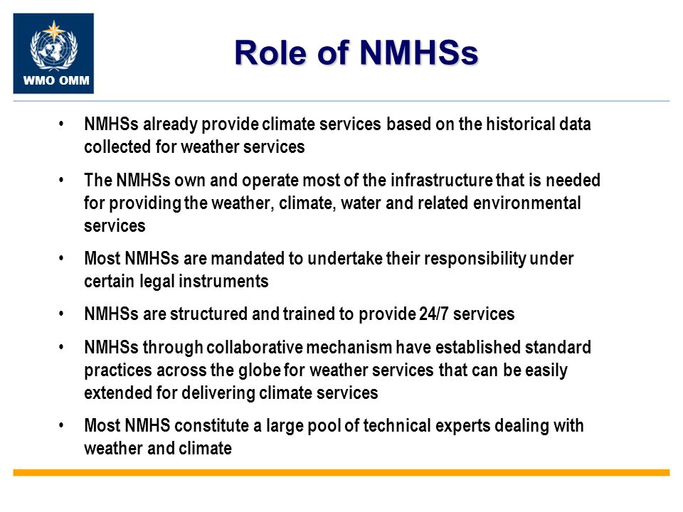 WMO OMM Role of NMHSs NMHSs already provide climate services based on the historical data collected for weather services The NMHSs own and operate most of the infrastructure that is needed for providing the weather, climate, water and related environmental services Most NMHSs are mandated to undertake their responsibility under certain legal instruments NMHSs are structured and trained to provide 24/7 services NMHSs through collaborative mechanism have established standard practices across the globe for weather services that can be easily extended for delivering climate services Most NMHS constitute a large pool of technical experts dealing with weather and climate