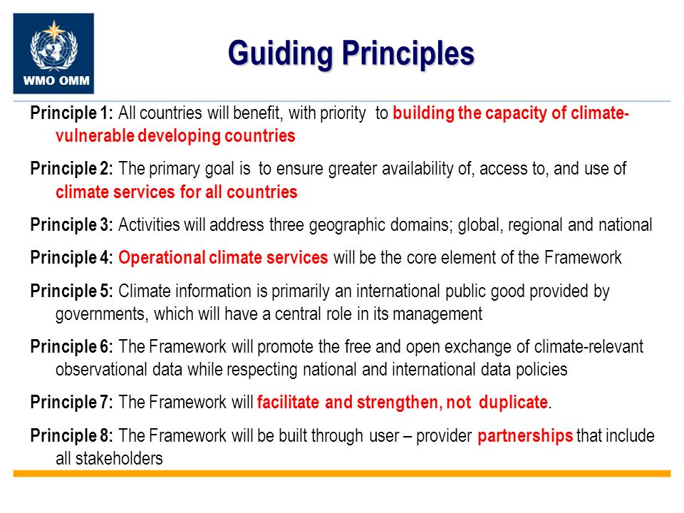 WMO OMM Guiding Principles Principle 1: All countries will benefit, with priority to building the capacity of climate- vulnerable developing countries Principle 2: The primary goal is to ensure greater availability of, access to, and use of climate services for all countries Principle 3: Activities will address three geographic domains; global, regional and national Principle 4: Operational climate services will be the core element of the Framework Principle 5: Climate information is primarily an international public good provided by governments, which will have a central role in its management Principle 6: The Framework will promote the free and open exchange of climate-relevant observational data while respecting national and international data policies Principle 7: The Framework will facilitate and strengthen, not duplicate.