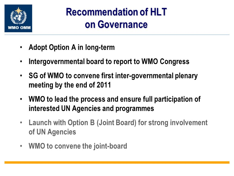 WMO OMM Recommendation of HLT on Governance Adopt Option A in long-term Intergovernmental board to report to WMO Congress SG of WMO to convene first inter-governmental plenary meeting by the end of 2011 WMO to lead the process and ensure full participation of interested UN Agencies and programmes Launch with Option B (Joint Board) for strong involvement of UN Agencies WMO to convene the joint-board