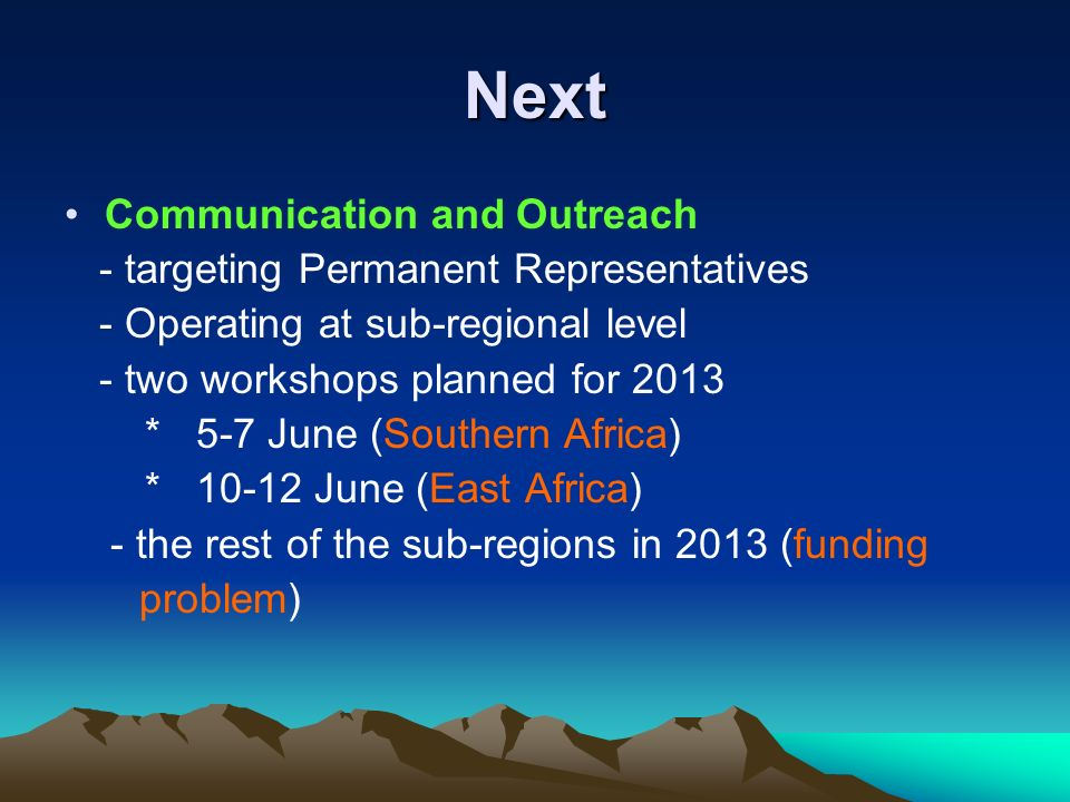 Next Communication and Outreach - targeting Permanent Representatives - Operating at sub-regional level - two workshops planned for 2013 * 5-7 June (Southern Africa) * 10-12 June (East Africa) - the rest of the sub-regions in 2013 (funding problem)