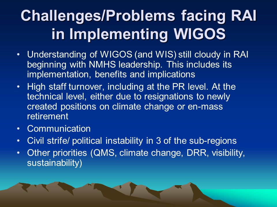 Challenges/Problems facing RAI in Implementing WIGOS Understanding of WIGOS (and WIS) still cloudy in RAI beginning with NMHS leadership.