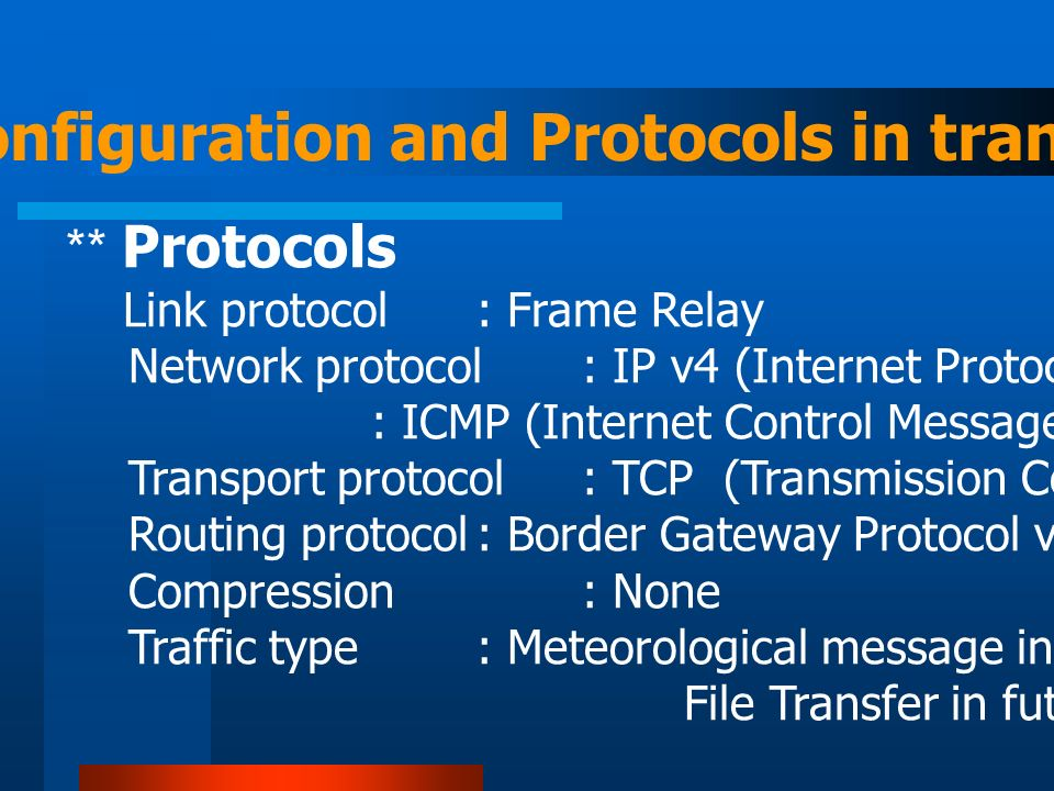 Circuit configuration and Protocols in transport ** Protocols Link protocol : Frame Relay Network protocol: IP v4 (Internet Protocol version 4) : ICMP (Internet Control Message Protocol) for PING Transport protocol : TCP (Transmission Control Protocol) Routing protocol: Border Gateway Protocol version 4 (BGP-4) Compression : None Traffic type: Meteorological message in TCP socket stream.