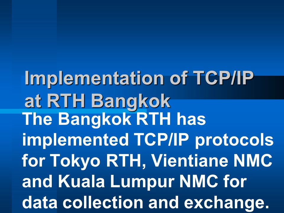 Implementation of TCP/IP at RTH Bangkok The Bangkok RTH has implemented TCP/IP protocols for Tokyo RTH, Vientiane NMC and Kuala Lumpur NMC for data collection and exchange.