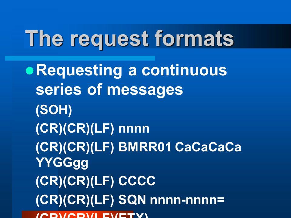 The request formats Requesting a continuous series of messages (SOH) (CR)(CR)(LF) nnnn (CR)(CR)(LF) BMRR01 CaCaCaCa YYGGgg (CR)(CR)(LF) CCCC (CR)(CR)(LF) SQN nnnn-nnnn= (CR)(CR)(LF)(ETX)