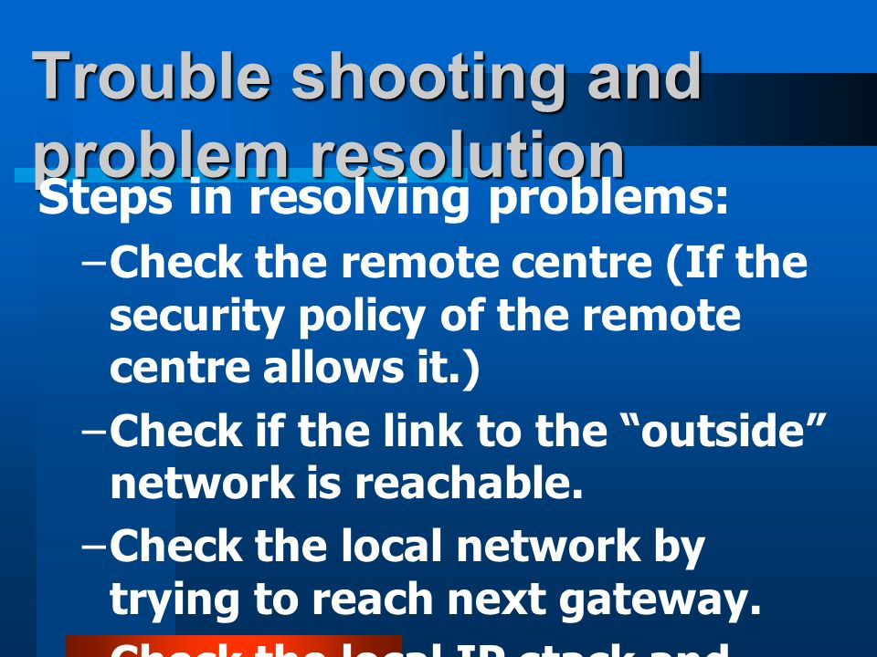 Trouble shooting and problem resolution Steps in resolving problems: –Check the remote centre (If the security policy of the remote centre allows it.) –Check if the link to the outside network is reachable.