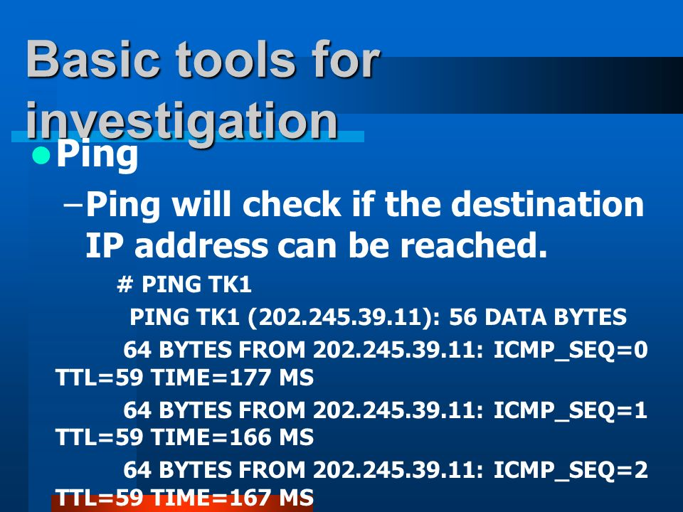 Basic tools for investigation Ping –Ping will check if the destination IP address can be reached. # PING TK1 PING TK1 (202.245.39.11): 56 DATA BYTES 6