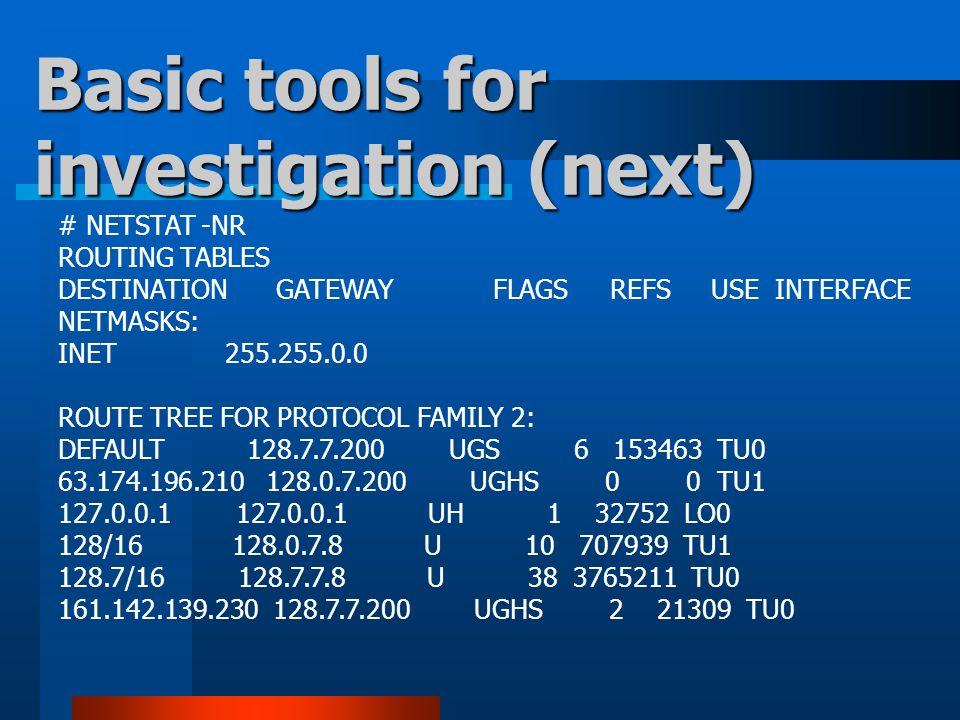 # NETSTAT -NR ROUTING TABLES DESTINATION GATEWAY FLAGS REFS USE INTERFACE NETMASKS: INET 255.255.0.0 ROUTE TREE FOR PROTOCOL FAMILY 2: DEFAULT 128.7.7.200 UGS 6 153463 TU0 63.174.196.210 128.0.7.200 UGHS 0 0 TU1 127.0.0.1 127.0.0.1 UH 1 32752 LO0 128/16 128.0.7.8 U 10 707939 TU1 128.7/16 128.7.7.8 U 38 3765211 TU0 161.142.139.230 128.7.7.200 UGHS 2 21309 TU0 Basic tools for investigation (next)