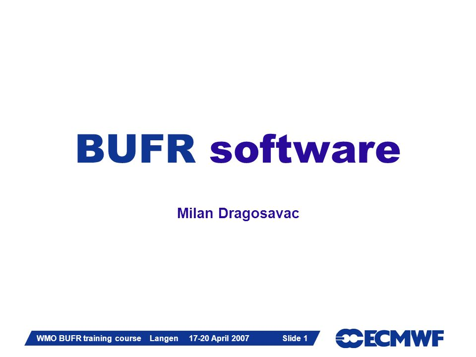 Slide 1 WMO BUFR training course Langen 17-20 April 2007 Slide 1 BUFR software Milan Dragosavac