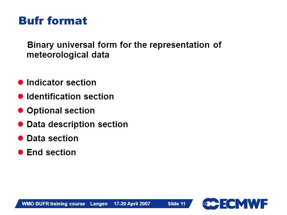 Slide 11 WMO BUFR training course Langen 17-20 April 2007 Slide 11 Bufr format Binary universal form for the representation of meteorological data Ind