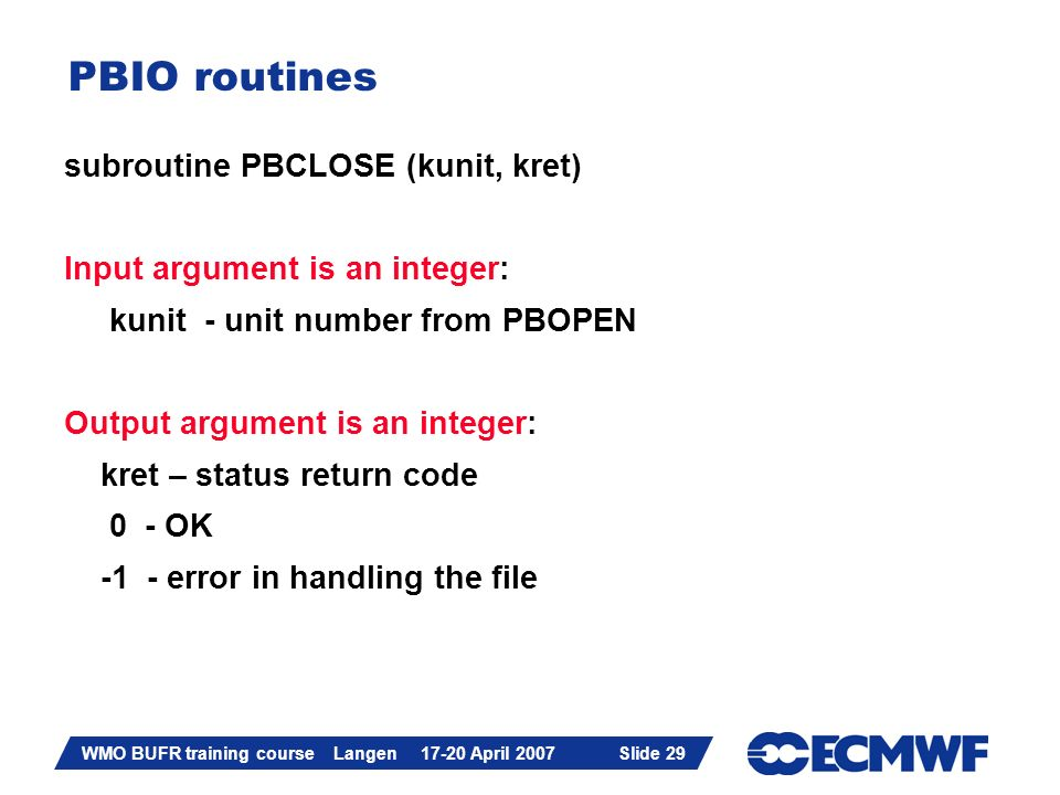 Slide 29 WMO BUFR training course Langen 17-20 April 2007 Slide 29 PBIO routines subroutine PBCLOSE (kunit, kret) Input argument is an integer: kunit - unit number from PBOPEN Output argument is an integer: kret – status return code 0 - OK -1 - error in handling the file