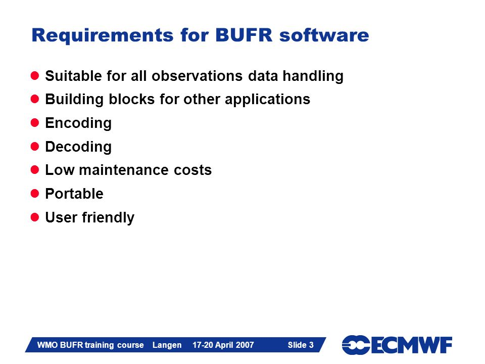 Slide 3 WMO BUFR training course Langen 17-20 April 2007 Slide 3 Requirements for BUFR software Suitable for all observations data handling Building b