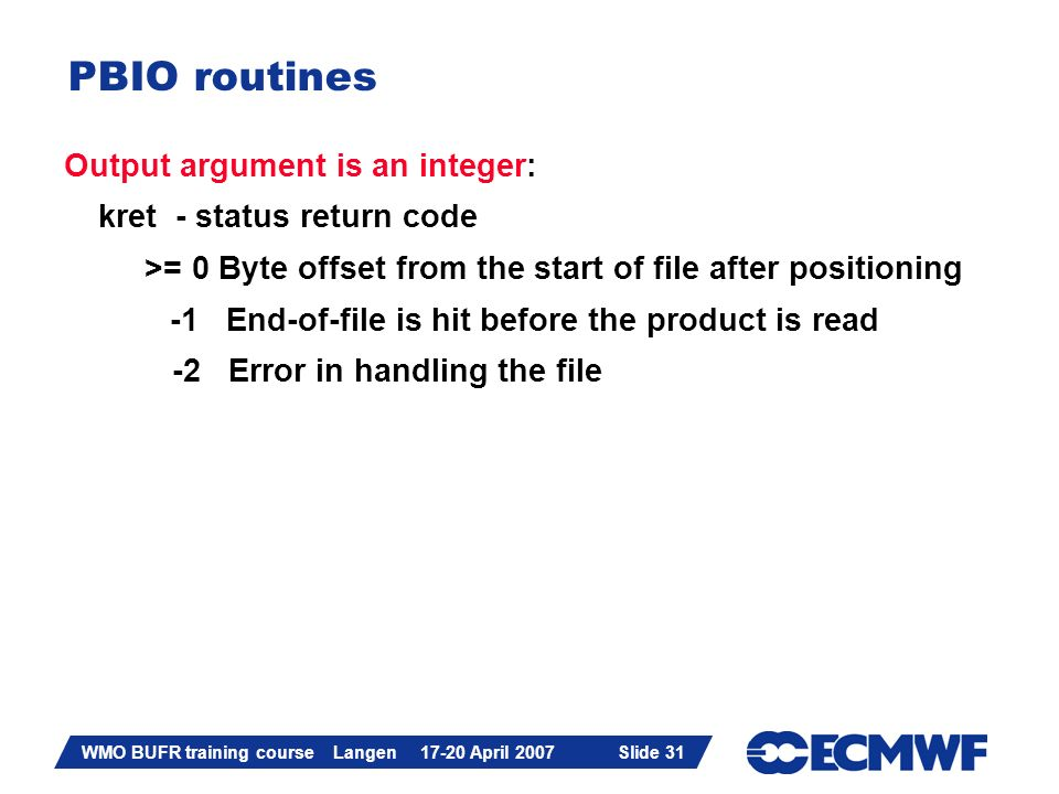 Slide 31 WMO BUFR training course Langen 17-20 April 2007 Slide 31 PBIO routines Output argument is an integer: kret - status return code >= 0 Byte of
