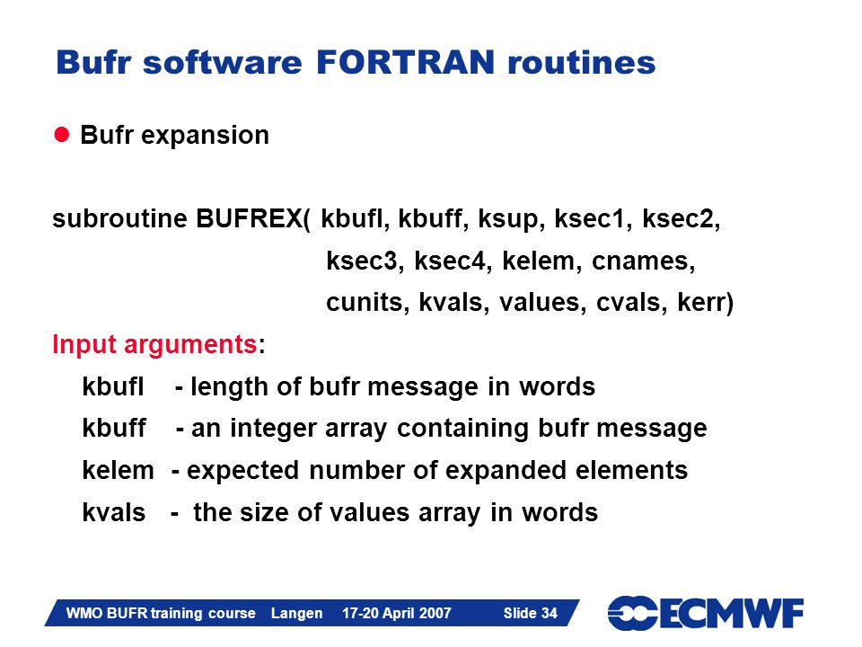 Slide 34 WMO BUFR training course Langen 17-20 April 2007 Slide 34 Bufr software FORTRAN routines Bufr expansion subroutine BUFREX( kbufl, kbuff, ksup