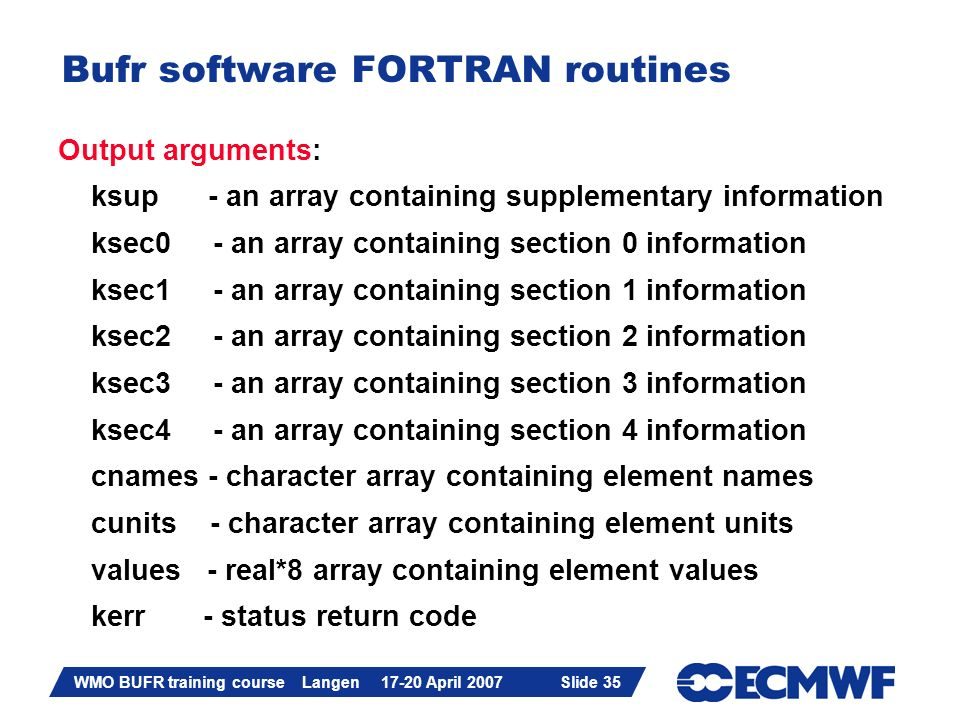 Slide 35 WMO BUFR training course Langen 17-20 April 2007 Slide 35 Bufr software FORTRAN routines Output arguments: ksup - an array containing supplementary information ksec0 - an array containing section 0 information ksec1 - an array containing section 1 information ksec2 - an array containing section 2 information ksec3 - an array containing section 3 information ksec4 - an array containing section 4 information cnames - character array containing element names cunits - character array containing element units values - real*8 array containing element values kerr - status return code
