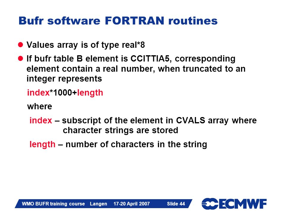 Slide 44 WMO BUFR training course Langen 17-20 April 2007 Slide 44 Bufr software FORTRAN routines Values array is of type real*8 If bufr table B eleme