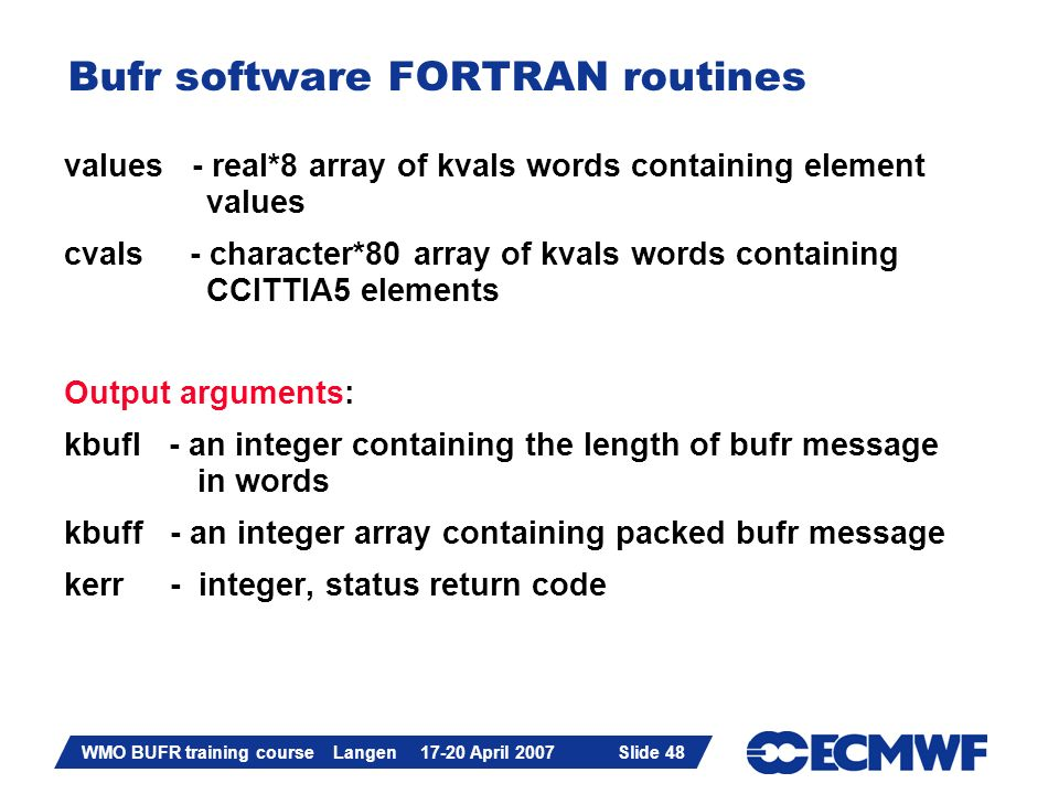 Slide 48 WMO BUFR training course Langen 17-20 April 2007 Slide 48 Bufr software FORTRAN routines values - real*8 array of kvals words containing elem