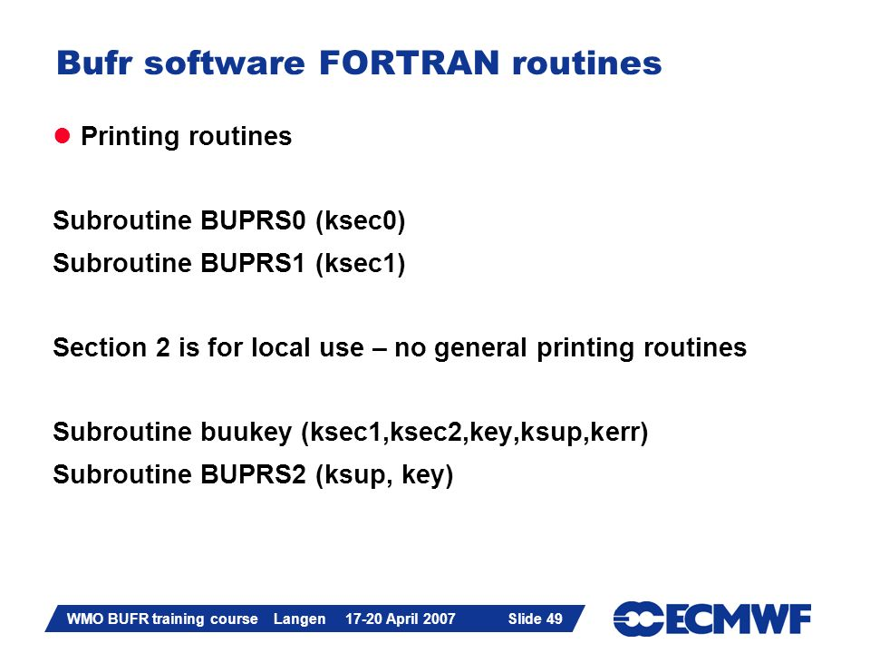 Slide 49 WMO BUFR training course Langen 17-20 April 2007 Slide 49 Bufr software FORTRAN routines Printing routines Subroutine BUPRS0 (ksec0) Subrouti