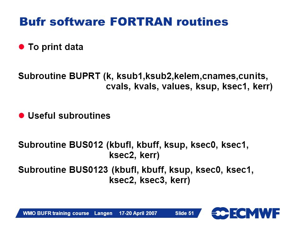 Slide 51 WMO BUFR training course Langen 17-20 April 2007 Slide 51 Bufr software FORTRAN routines To print data Subroutine BUPRT (k, ksub1,ksub2,kelem