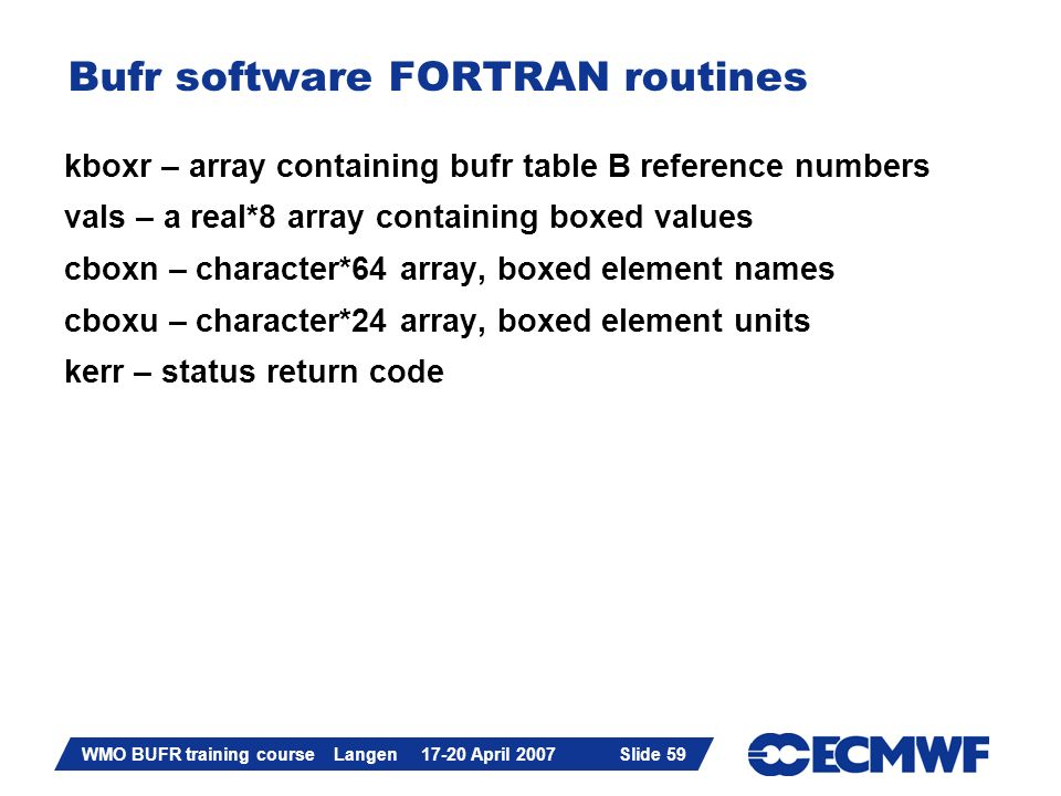 Slide 59 WMO BUFR training course Langen 17-20 April 2007 Slide 59 Bufr software FORTRAN routines kboxr – array containing bufr table B reference numb
