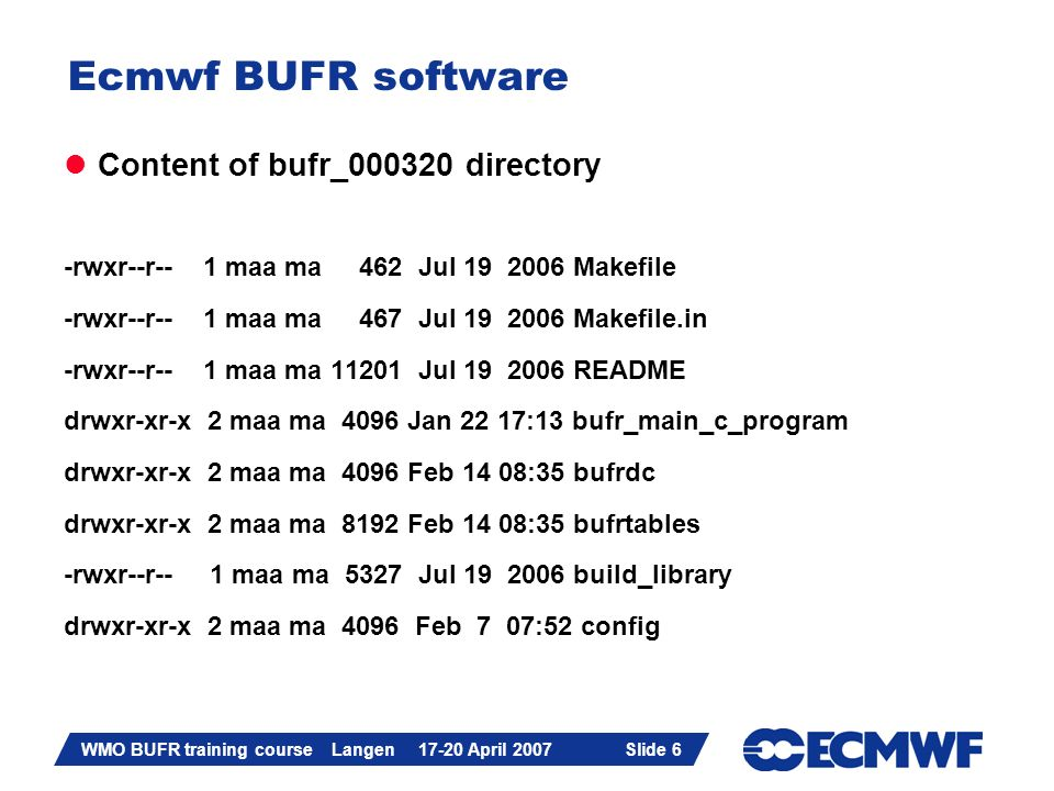 Slide 6 WMO BUFR training course Langen 17-20 April 2007 Slide 6 Ecmwf BUFR software Content of bufr_000320 directory -rwxr--r-- 1 maa ma 462 Jul 19 2