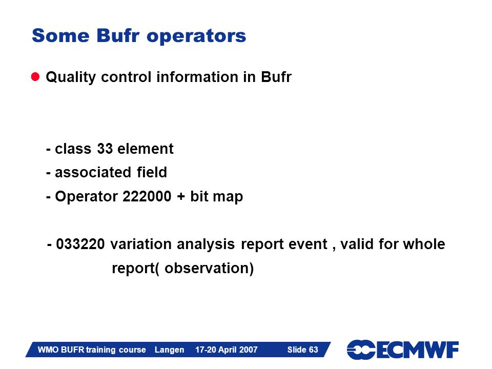 Slide 63 WMO BUFR training course Langen 17-20 April 2007 Slide 63 Some Bufr operators Quality control information in Bufr - class 33 element - associated field - Operator 222000 + bit map - 033220 variation analysis report event, valid for whole report( observation)