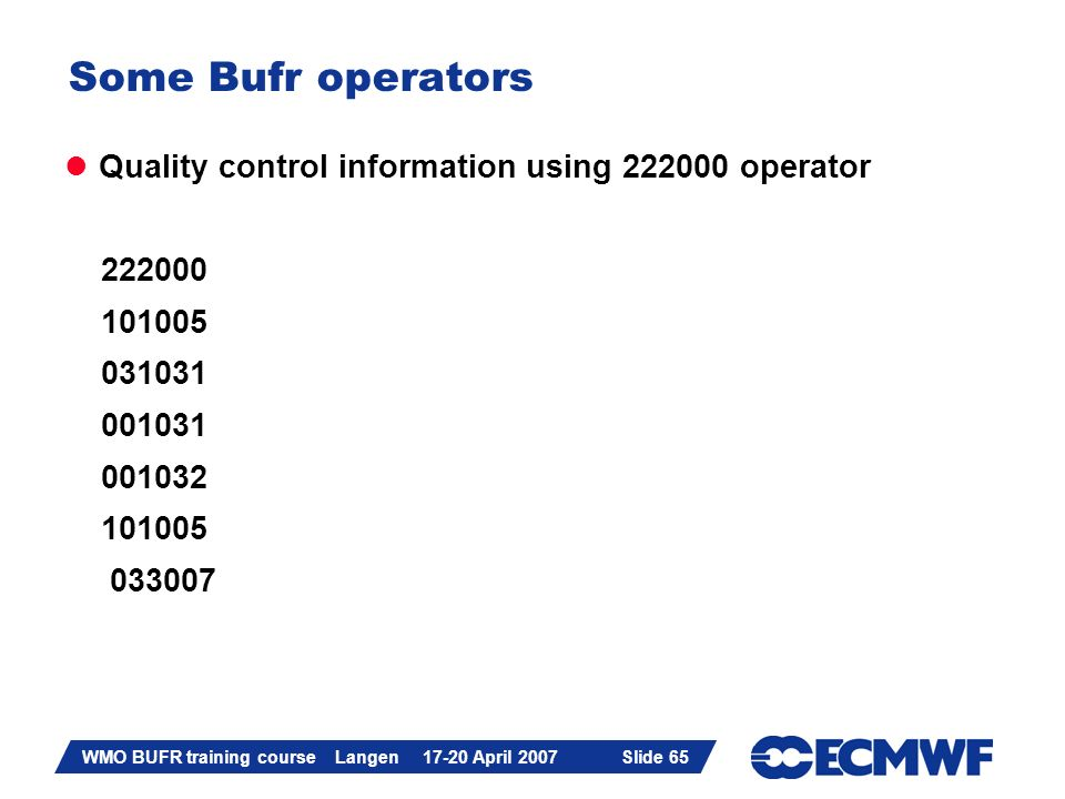 Slide 65 WMO BUFR training course Langen 17-20 April 2007 Slide 65 Some Bufr operators Quality control information using 222000 operator 222000 101005