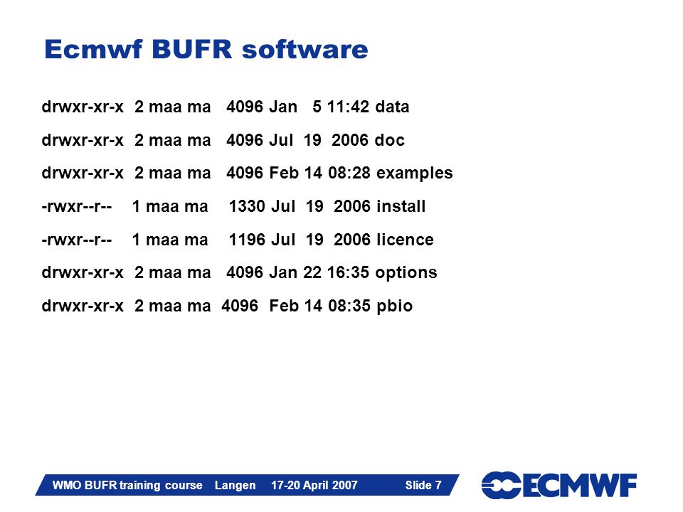Slide 7 WMO BUFR training course Langen 17-20 April 2007 Slide 7 Ecmwf BUFR software drwxr-xr-x 2 maa ma 4096 Jan 5 11:42 data drwxr-xr-x 2 maa ma 409