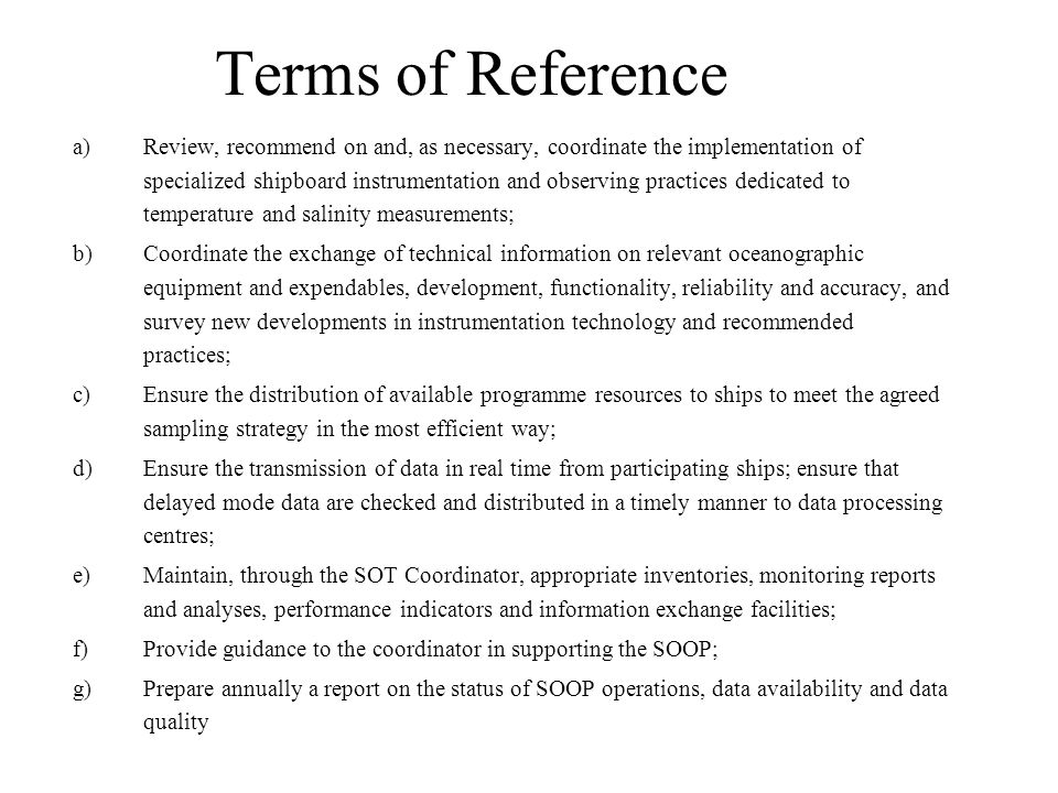 Terms of Reference a)Review, recommend on and, as necessary, coordinate the implementation of specialized shipboard instrumentation and observing practices dedicated to temperature and salinity measurements; b)Coordinate the exchange of technical information on relevant oceanographic equipment and expendables, development, functionality, reliability and accuracy, and survey new developments in instrumentation technology and recommended practices; c)Ensure the distribution of available programme resources to ships to meet the agreed sampling strategy in the most efficient way; d)Ensure the transmission of data in real time from participating ships; ensure that delayed mode data are checked and distributed in a timely manner to data processing centres; e)Maintain, through the SOT Coordinator, appropriate inventories, monitoring reports and analyses, performance indicators and information exchange facilities; f)Provide guidance to the coordinator in supporting the SOOP; g)Prepare annually a report on the status of SOOP operations, data availability and data quality