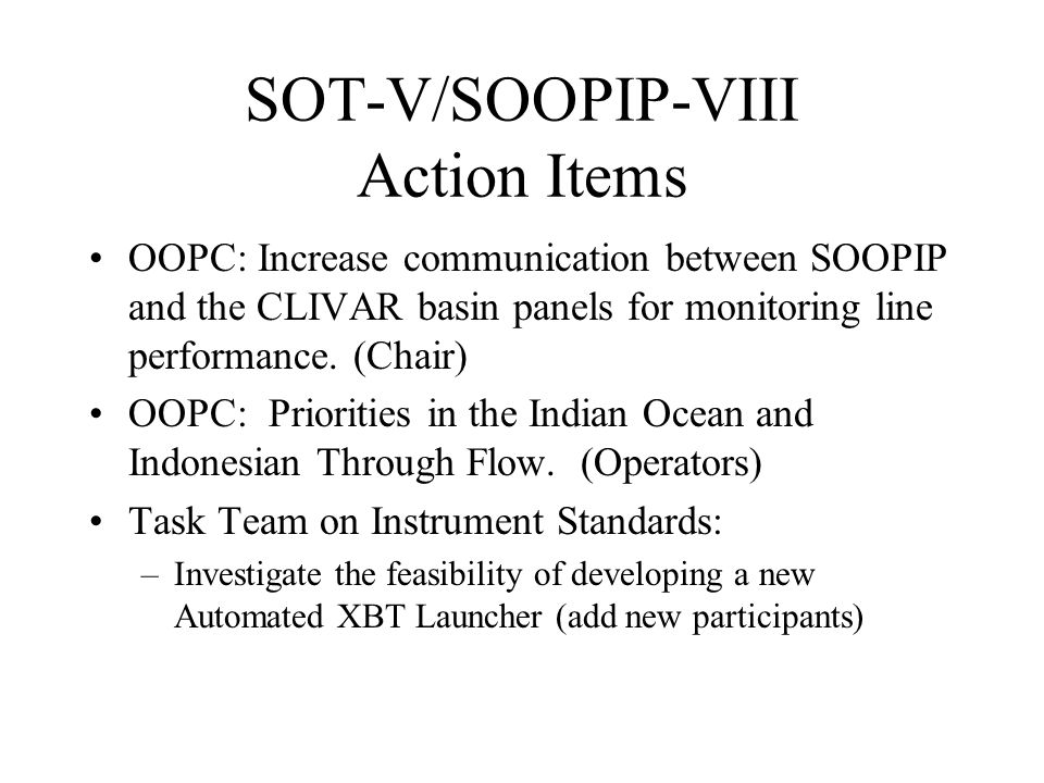SOT-V/SOOPIP-VIII Action Items OOPC: Increase communication between SOOPIP and the CLIVAR basin panels for monitoring line performance.