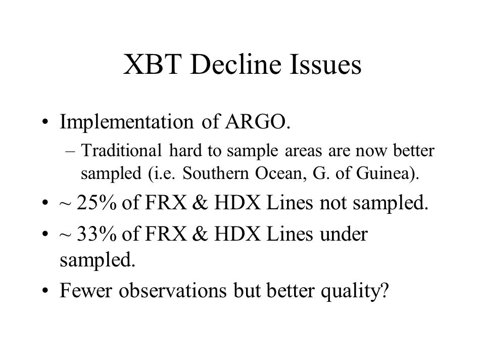 XBT Decline Issues Implementation of ARGO. –Traditional hard to sample areas are now better sampled (i.e. Southern Ocean, G. of Guinea). ~ 25% of FRX