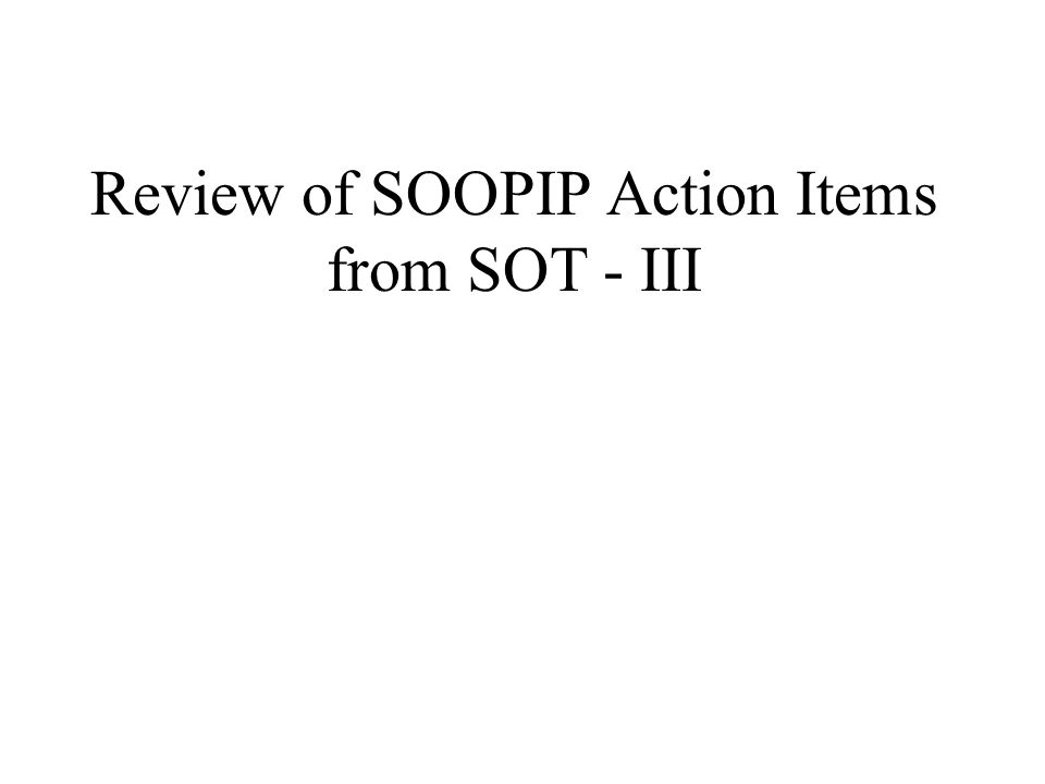 Review of SOOPIP Action Items from SOT - III