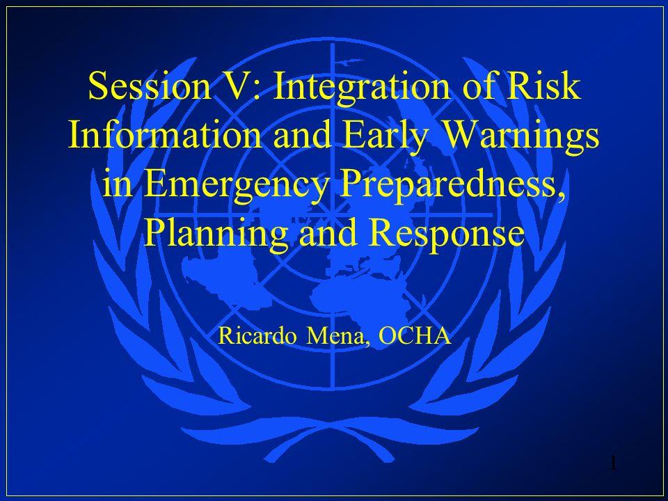 Session V: Integration of Risk Information and Early Warnings in Emergency Preparedness, Planning and Response Ricardo Mena, OCHA