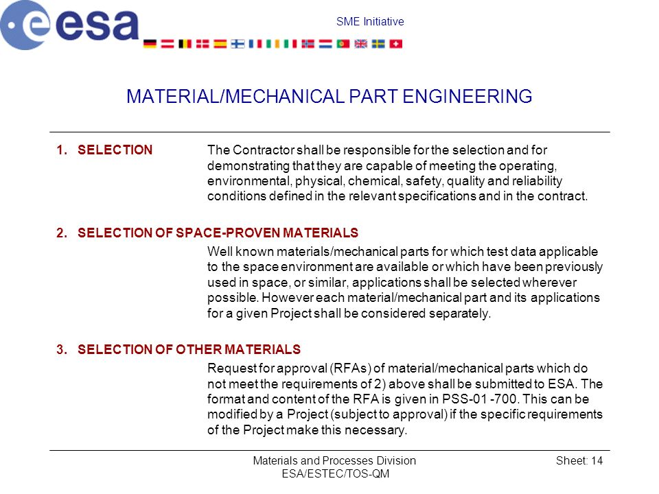 SME Initiative Materials and Processes Division ESA/ESTEC/TOS-QM Sheet: 14 MATERIAL/MECHANICAL PART ENGINEERING 1.SELECTION The Contractor shall be responsible for the selection and for demonstrating that they are capable of meeting the operating, environmental, physical, chemical, safety, quality and reliability conditions defined in the relevant specifications and in the contract.