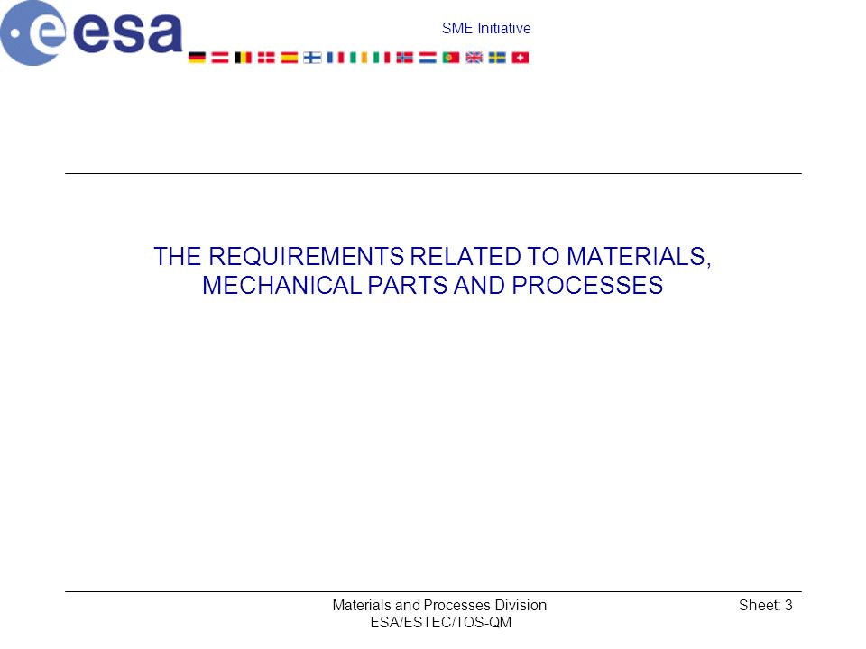 SME Initiative Materials and Processes Division ESA/ESTEC/TOS-QM Sheet: 3 THE REQUIREMENTS RELATED TO MATERIALS, MECHANICAL PARTS AND PROCESSES