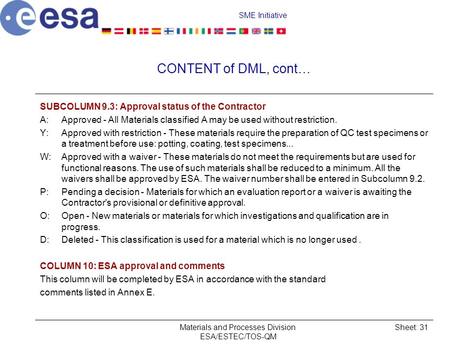 SME Initiative Materials and Processes Division ESA/ESTEC/TOS-QM Sheet: 31 CONTENT of DML, cont… SUBCOLUMN 9.3: Approval status of the Contractor A:Approved All Materials classified A may be used without restriction.