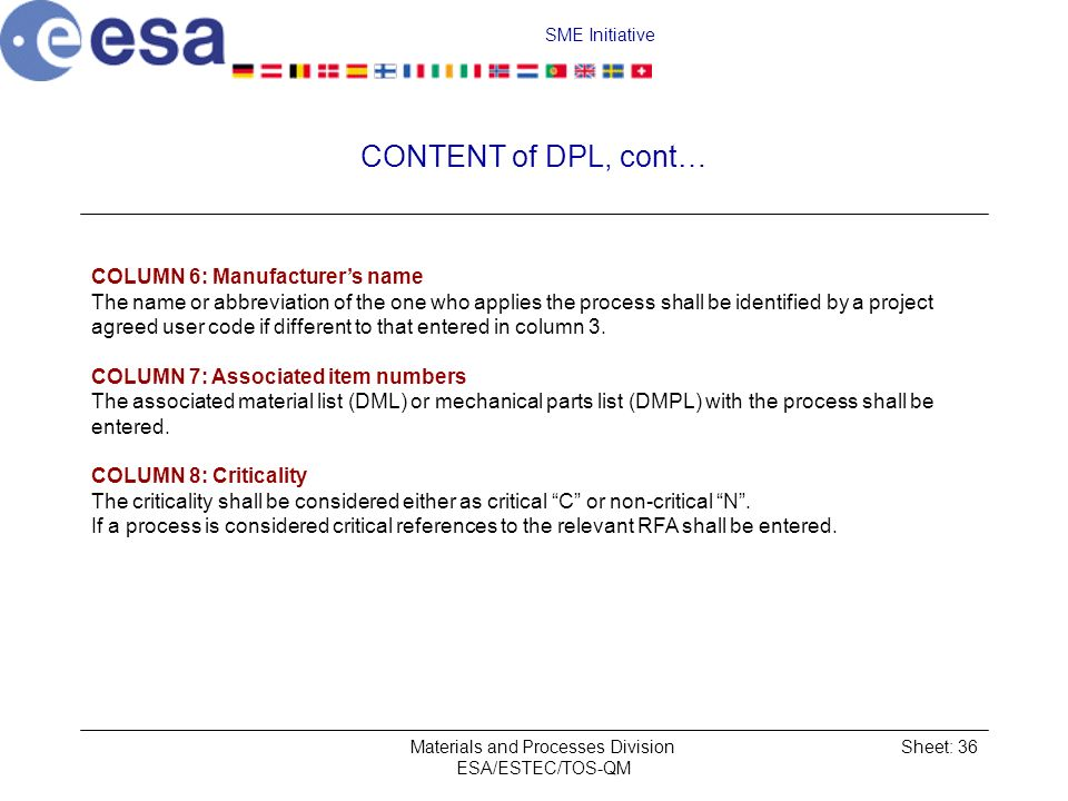 SME Initiative Materials and Processes Division ESA/ESTEC/TOS-QM Sheet: 36 CONTENT of DPL, cont… COLUMN 6: Manufacturers name The name or abbreviation of the one who applies the process shall be identified by a project agreed user code if different to that entered in column 3.