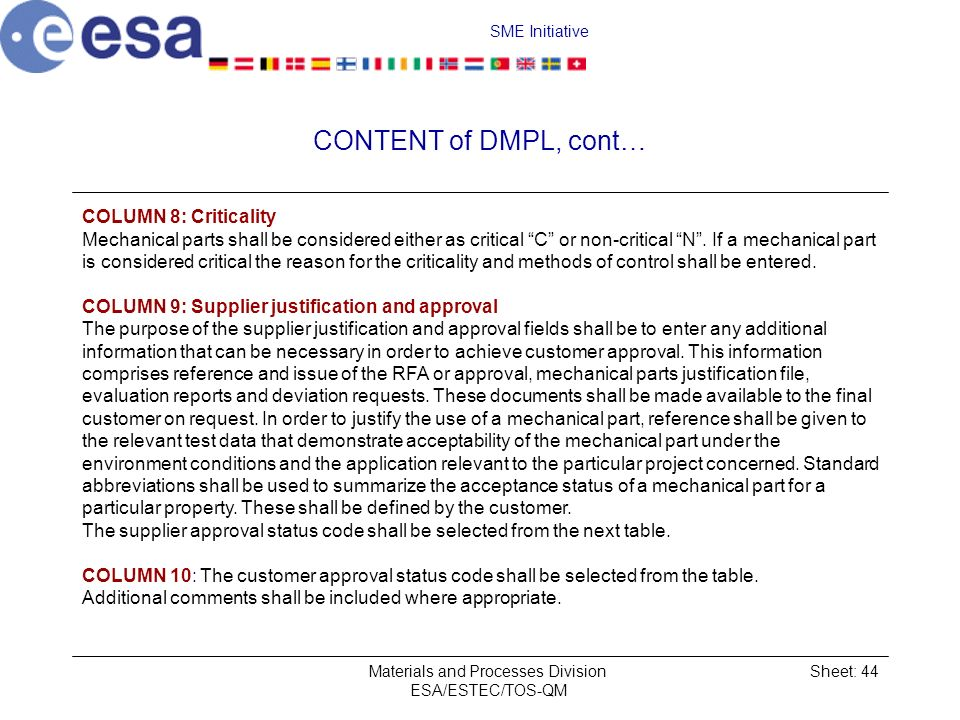 SME Initiative Materials and Processes Division ESA/ESTEC/TOS-QM Sheet: 44 CONTENT of DMPL, cont… COLUMN 8: Criticality Mechanical parts shall be considered either as critical C or non-critical N.