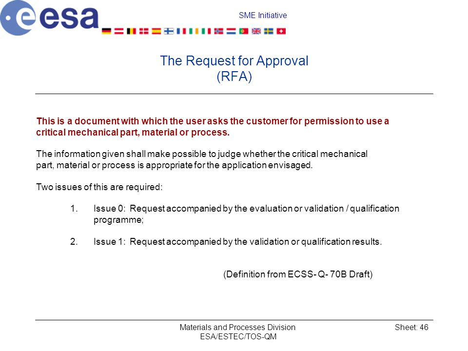 SME Initiative Materials and Processes Division ESA/ESTEC/TOS-QM Sheet: 46 The Request for Approval (RFA) This is a document with which the user asks the customer for permission to use a critical mechanical part, material or process.