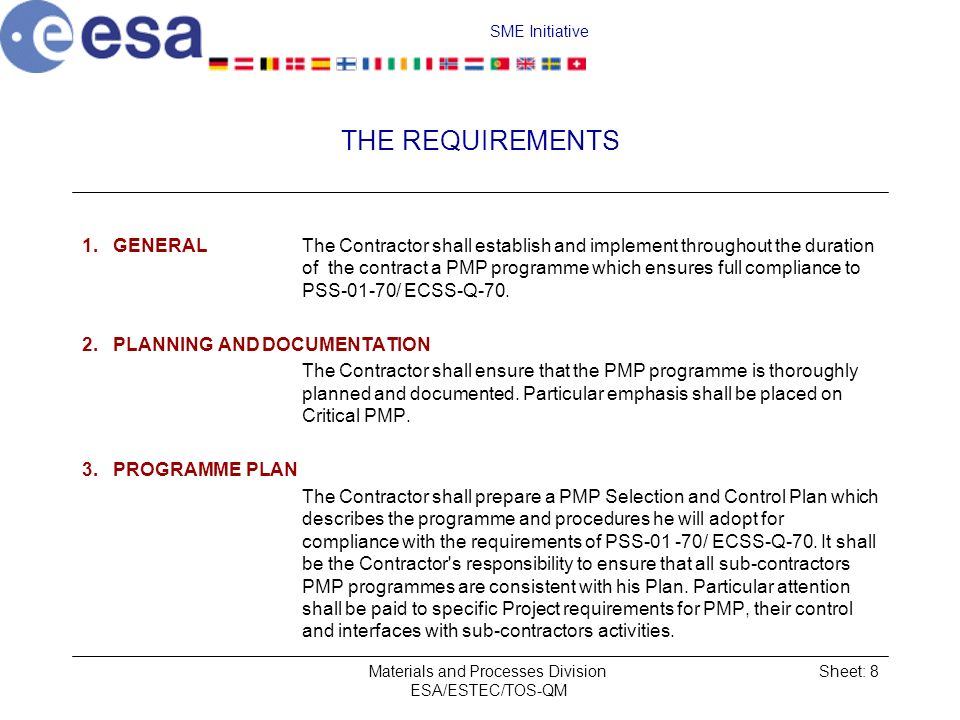 SME Initiative Materials and Processes Division ESA/ESTEC/TOS-QM Sheet: 8 THE REQUIREMENTS 1.GENERALThe Contractor shall establish and implement throughout the duration of the contract a PMP programme which ensures full compliance to PSS 01 70/ ECSS Q 70.
