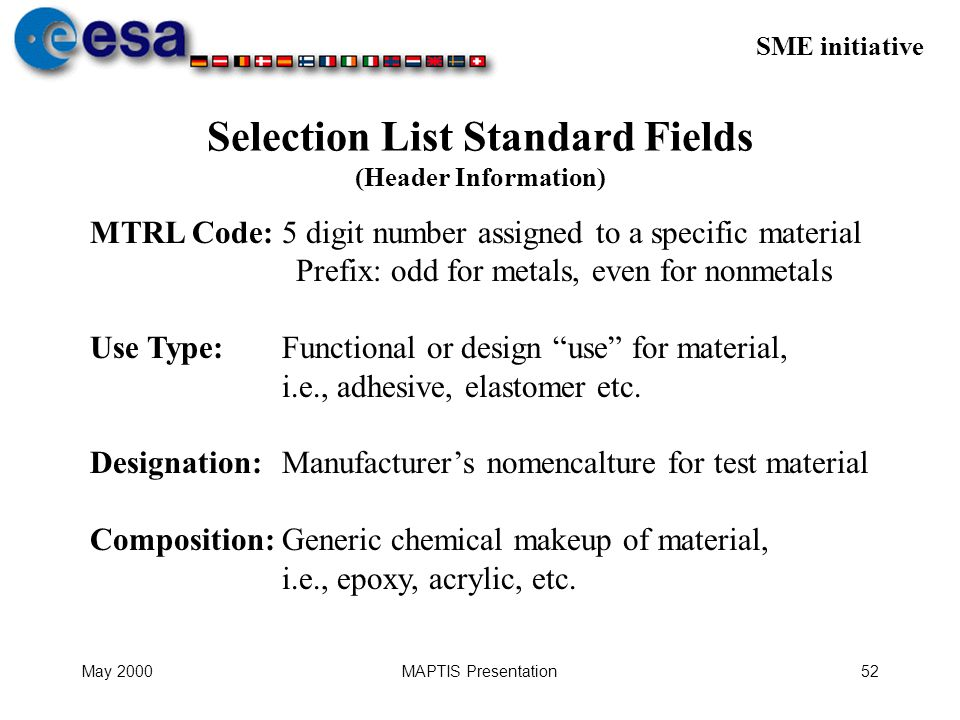 SME initiative May 2000MAPTIS Presentation52 Selection List Standard Fields (Header Information) MTRL Code: 5 digit number assigned to a specific material Prefix: odd for metals, even for nonmetals Use Type:Functional or design use for material, i.e., adhesive, elastomer etc.
