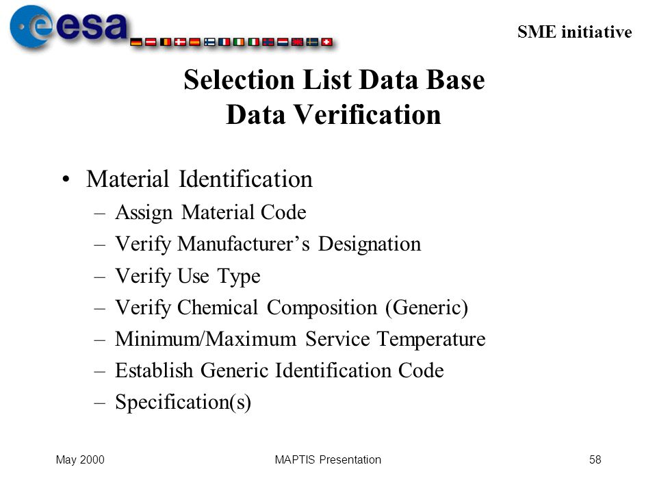 SME initiative May 2000MAPTIS Presentation58 Selection List Data Base Data Verification Material Identification –Assign Material Code –Verify Manufacturers Designation –Verify Use Type –Verify Chemical Composition (Generic) –Minimum/Maximum Service Temperature –Establish Generic Identification Code –Specification(s)