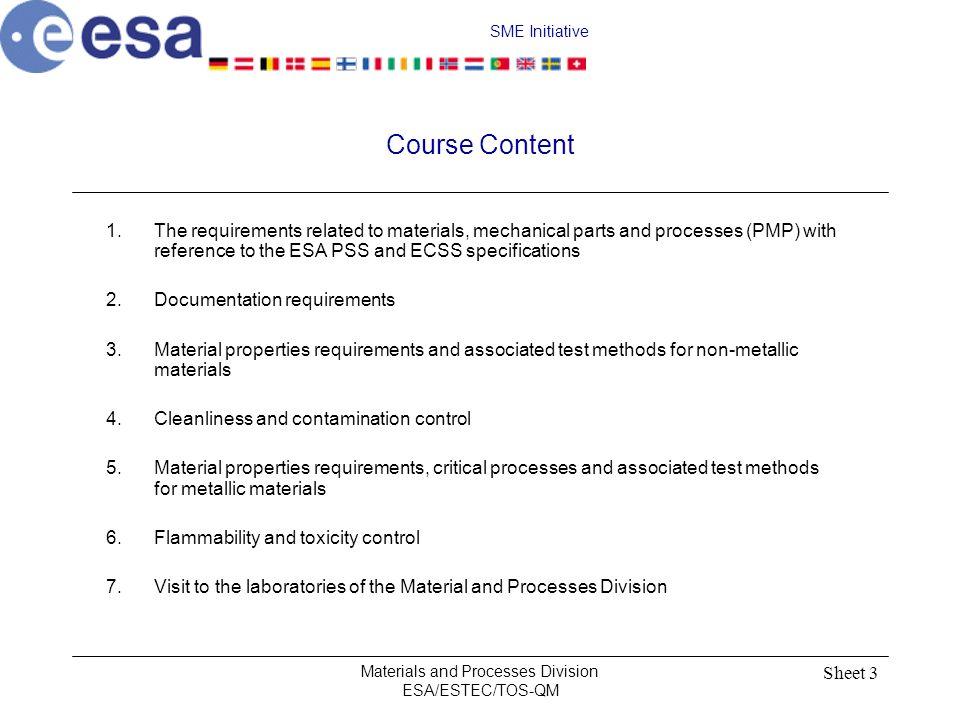 SME Initiative Materials and Processes Division ESA/ESTEC/TOS-QM Sheet 4 Course Tutors Sessions 1,2,5:Ton de Rooij, Head Materials, Mechanics and Processes Section (Code TOS-QMM) Tel: (31)71-5653716, fax: (31)71-5654992, email:ton.de.rooij@esa.int Session 3,4:Jaco Guyt, Materials Physics and Chemistry Section (Code TOS-QMC) Tel: (31)71-5653893, fax: (31)71-5654992, email:jaco.guyt@esa.int Session 6:John Meehan, MSM-GP Tel: (31)71-5655178 email:John.Meehan@esa.int