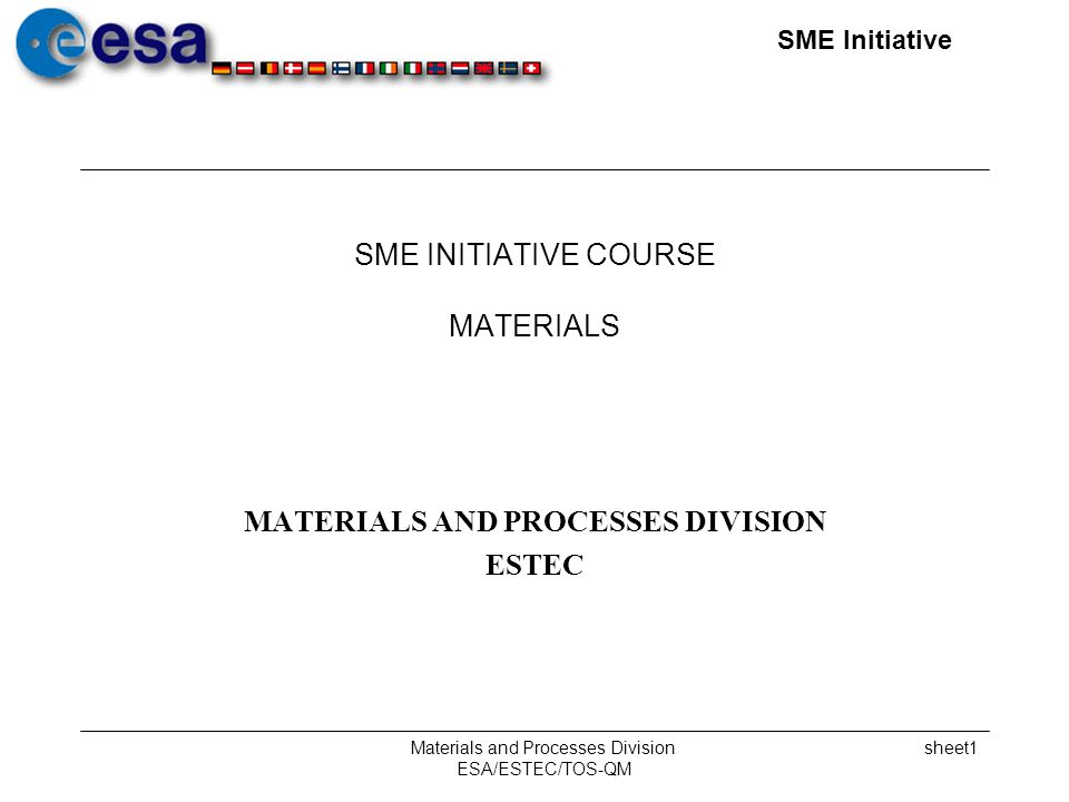 SME Initiative Materials and Processes Division ESA/ESTEC/TOS-QM sheet1 SME INITIATIVE COURSE MATERIALS MATERIALS AND PROCESSES DIVISION ESTEC