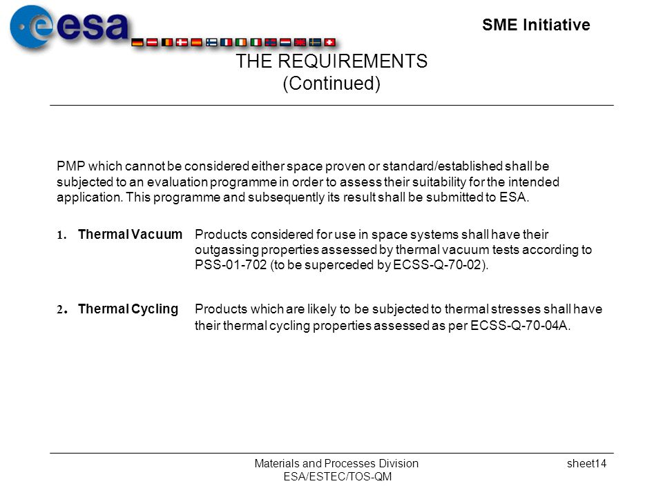 SME Initiative Materials and Processes Division ESA/ESTEC/TOS-QM sheet14 THE REQUIREMENTS (Continued) PMP which cannot be considered either space proven or standard/established shall be subjected to an evaluation programme in order to assess their suitability for the intended application.