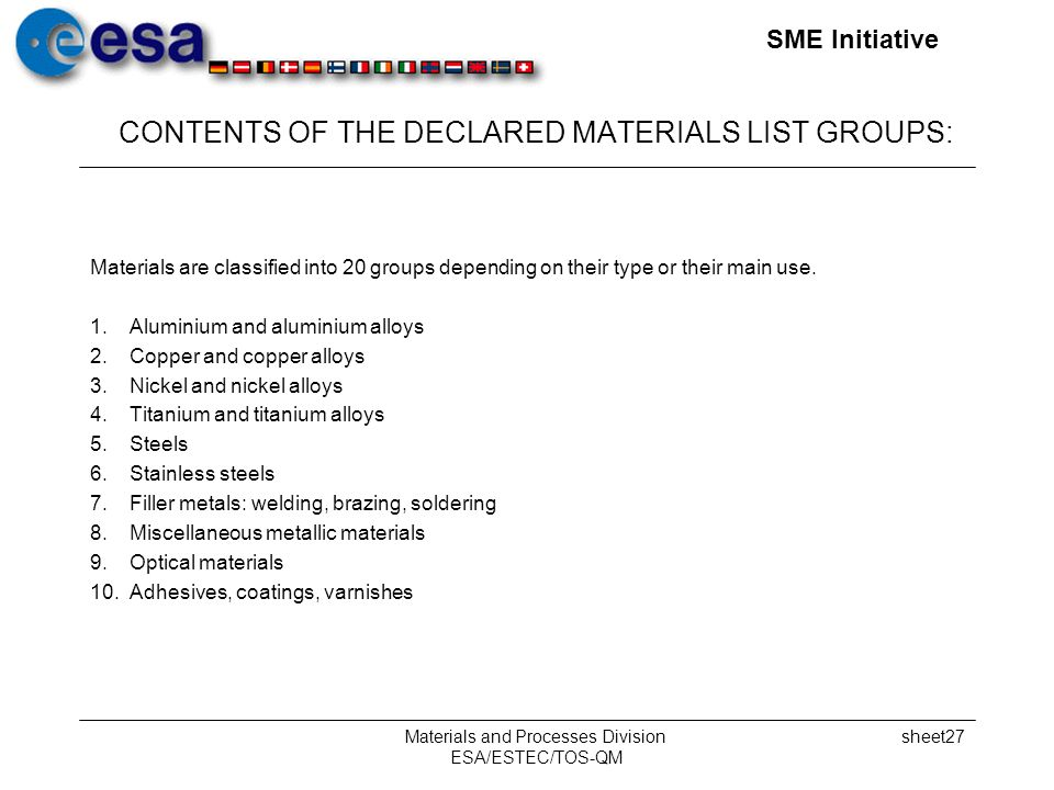 SME Initiative Materials and Processes Division ESA/ESTEC/TOS-QM sheet27 CONTENTS OF THE DECLARED MATERIALS LIST GROUPS: Materials are classified into 20 groups depending on their type or their main use.